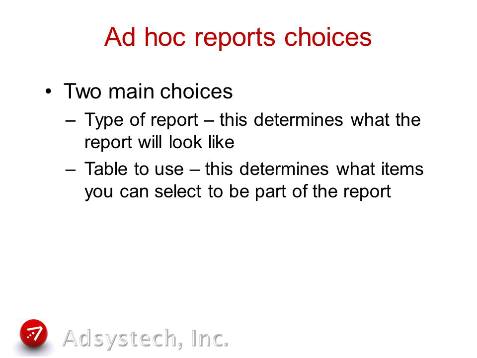 Types of ad hoc reports 50 Fields List – most information of all types Fields List – good to view data that do not work with sums or counts Group and List/Group and List Sum – can get counts and sums, only shows 5 – 6 items Pie Charts – good to show relationships within one data set Cylinder Chart – compares items in data set Matrix Charts – can show more complex relationships