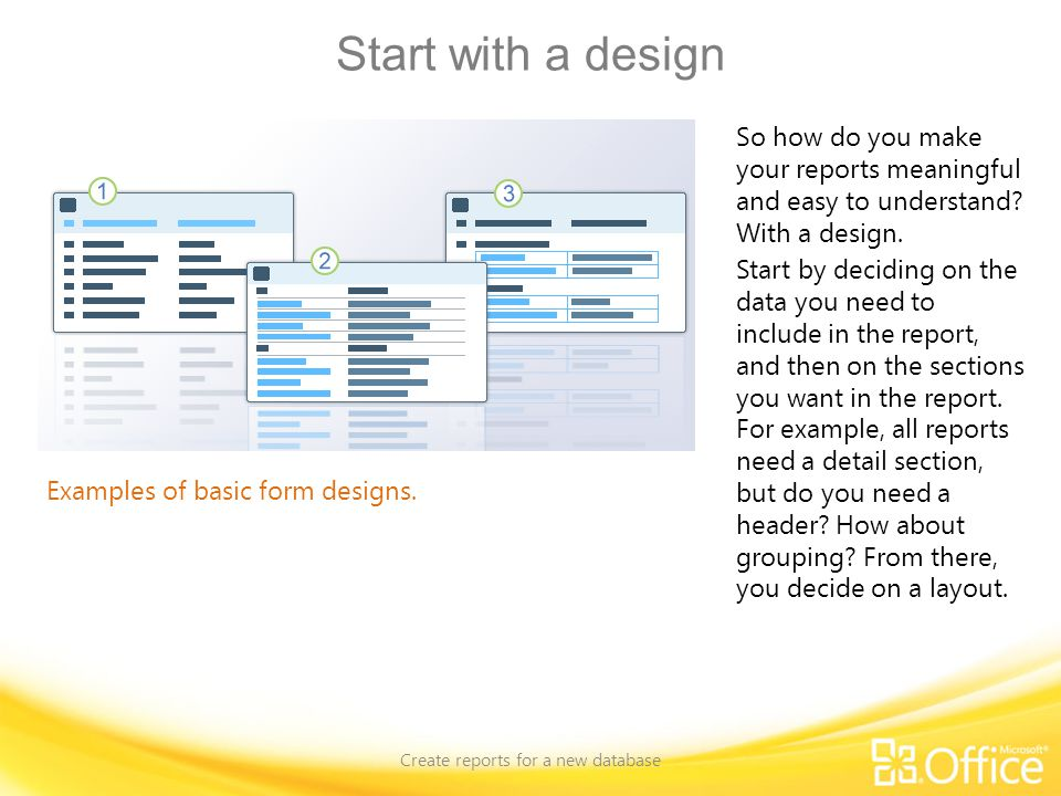 Start with a design Create reports for a new database Examples of basic form designs. So how do you make your reports meaningful and easy to understan