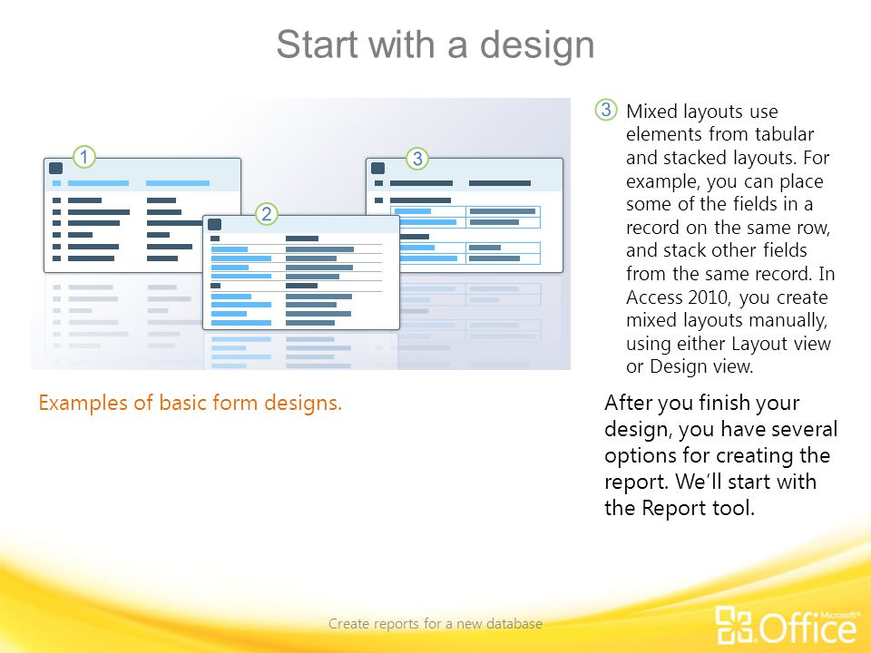 Start with a design Create reports for a new database Examples of basic form designs. Mixed layouts use elements from tabular and stacked layouts. For