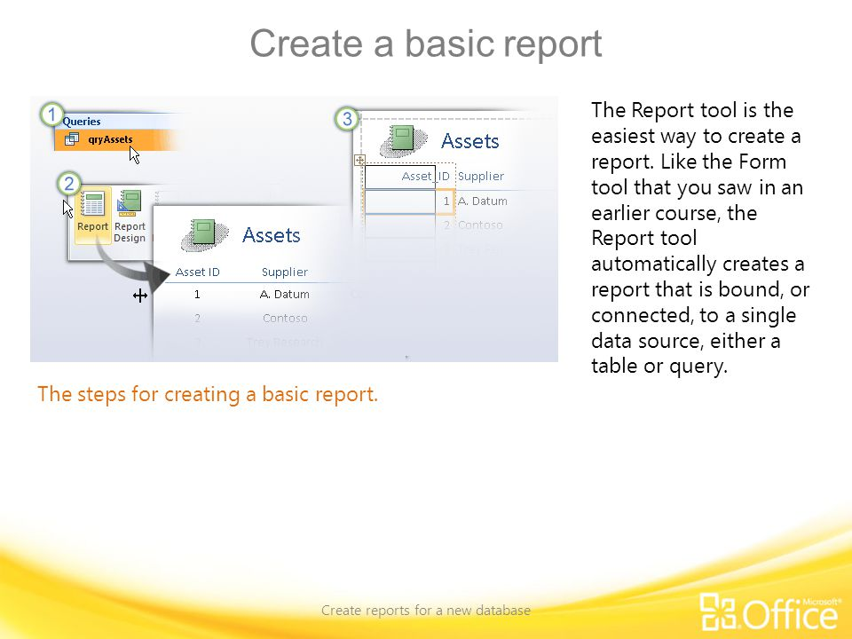 Create a basic report Create reports for a new database The steps for creating a basic report. The Report tool is the easiest way to create a report.