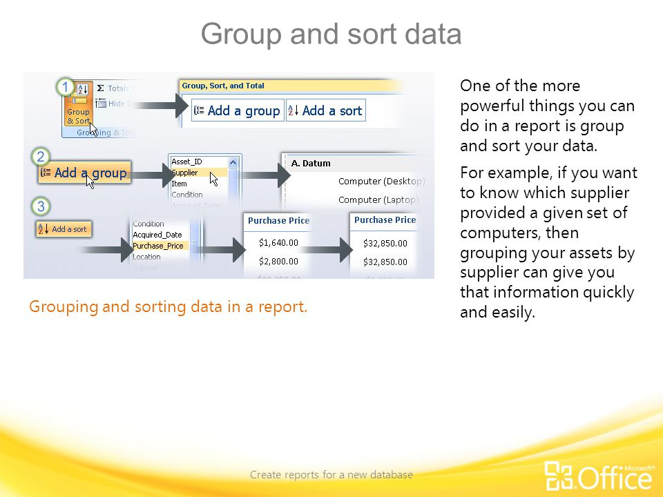Group and sort data Create reports for a new database Grouping and sorting data in a report. One of the more powerful things you can do in a report is