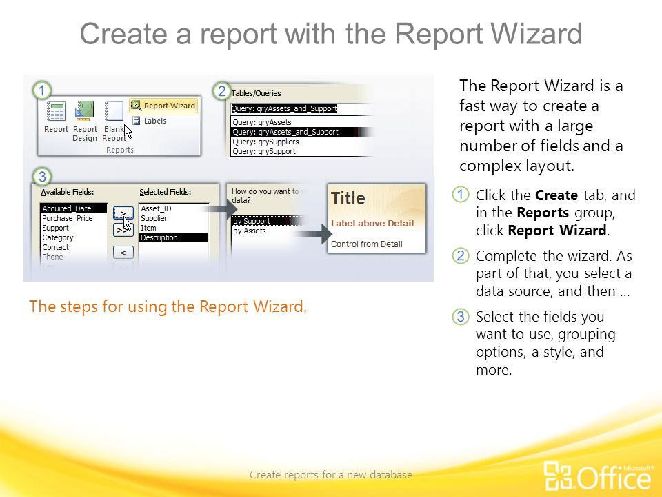 Create a report with the Report Wizard Create reports for a new database The steps for using the Report Wizard. The Report Wizard is a fast way to cre