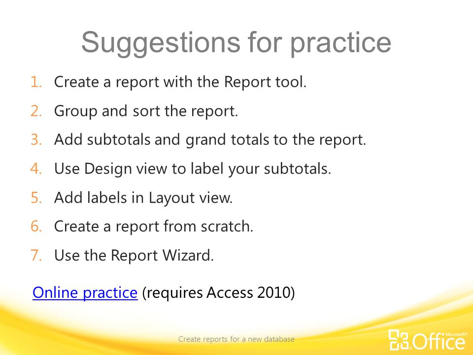 Suggestions for practice 1.Create a report with the Report tool. 2.Group and sort the report. 3.Add subtotals and grand totals to the report. 4.Use De
