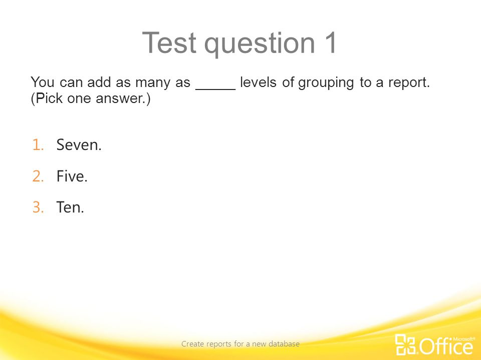 Test question 1 You can add as many as _____ levels of grouping to a report. (Pick one answer.) Create reports for a new database 1.Seven. 2.Five. 3.T