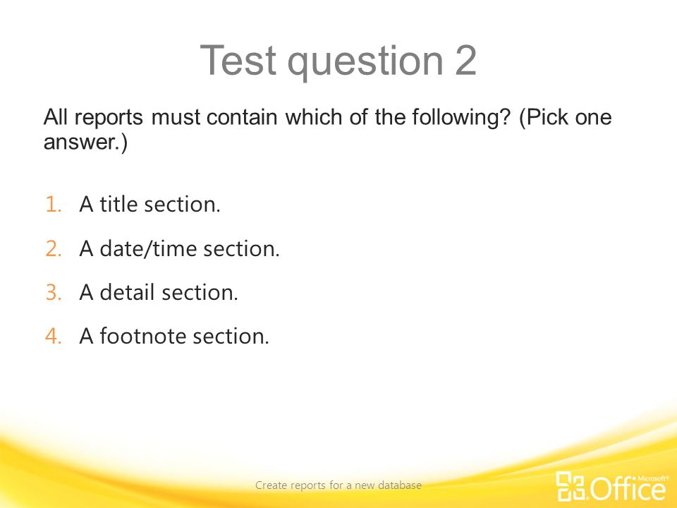 Test question 2 All reports must contain which of the following? (Pick one answer.) Create reports for a new database 1.A title section. 2.A date/time