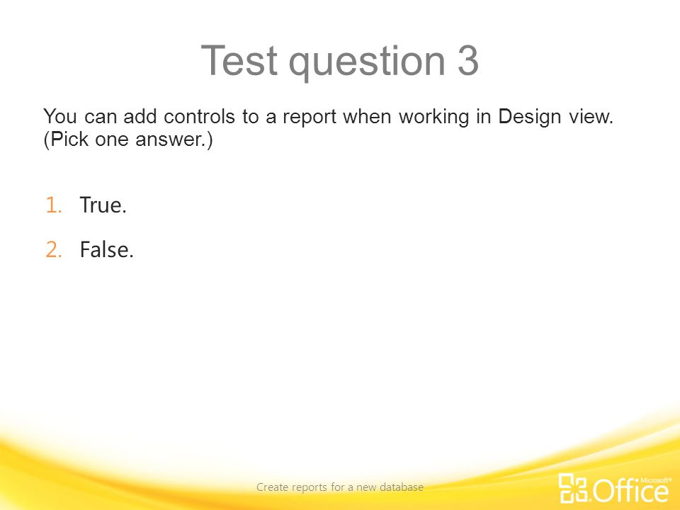 Test question 3 You can add controls to a report when working in Design view. (Pick one answer.) Create reports for a new database 1.True. 2.False.