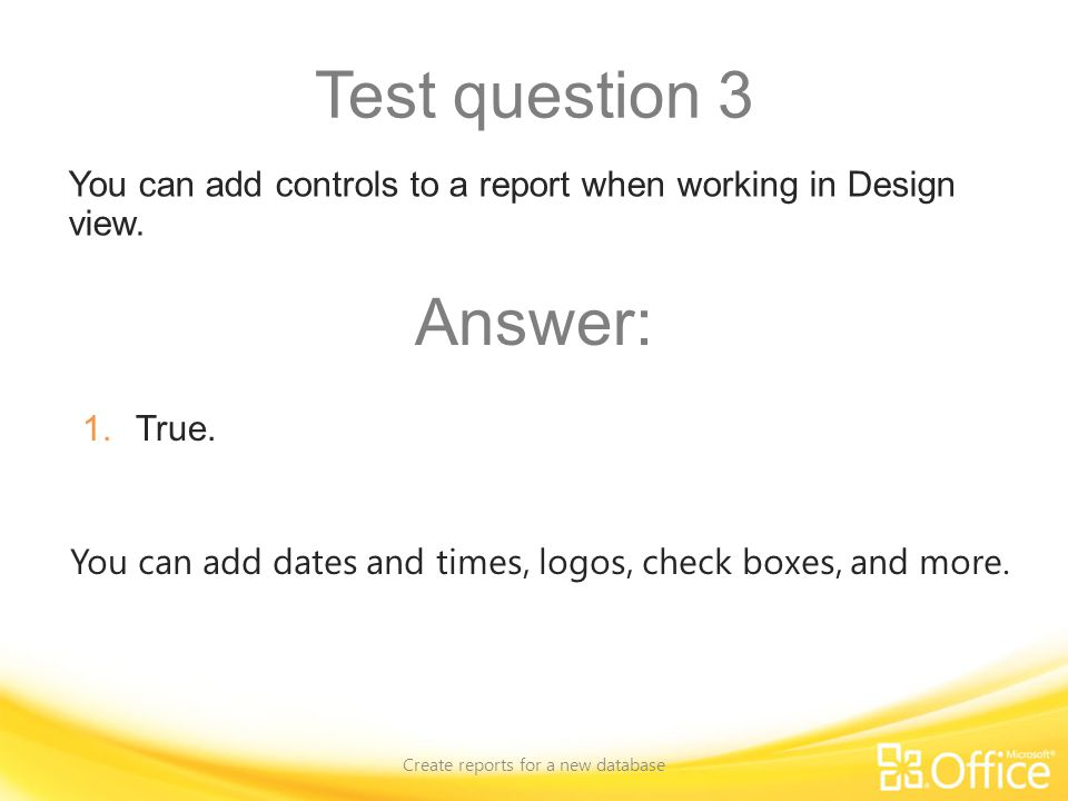 Test question 3 Create reports for a new database You can add dates and times, logos, check boxes, and more. You can add controls to a report when wor