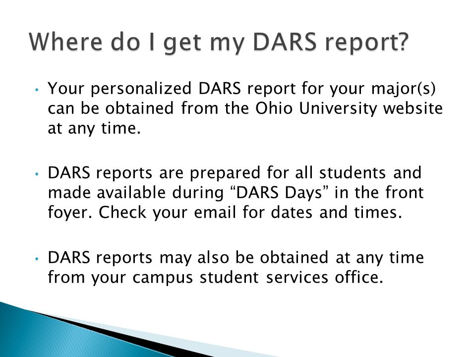 Your personalized DARS report for your major(s) can be obtained from the Ohio University website at any time. DARS reports are prepared for all studen