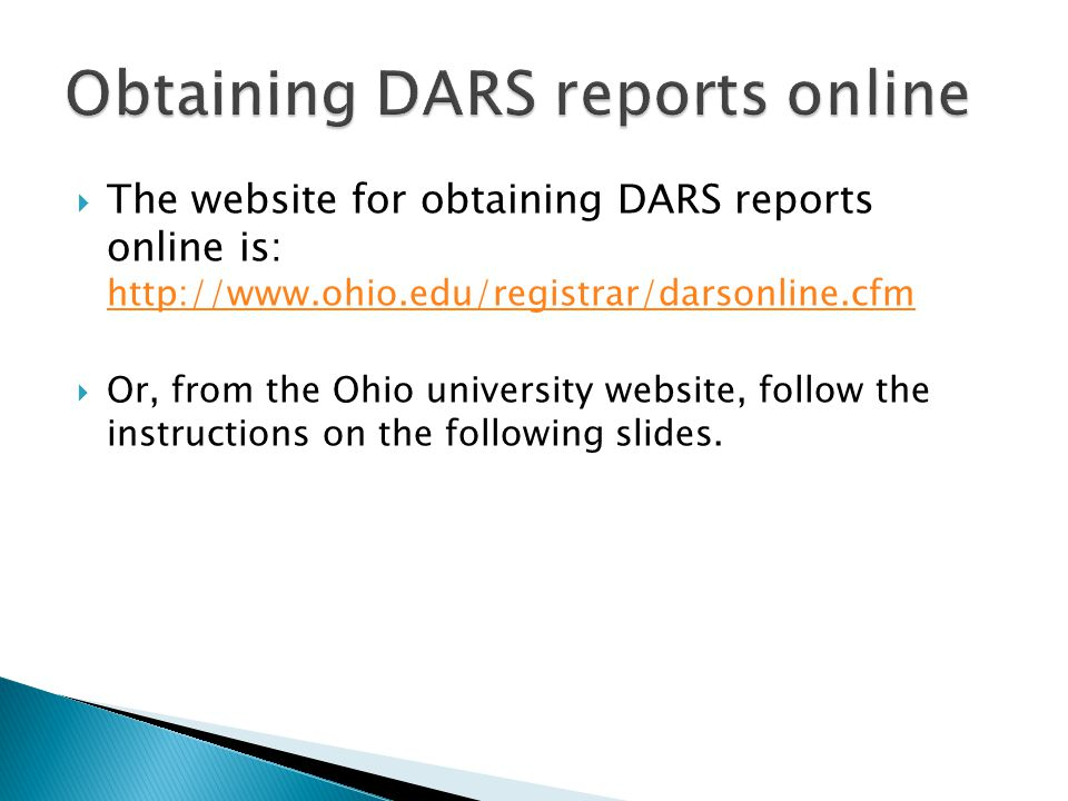  The website for obtaining DARS reports online is: http://www.ohio.edu/registrar/darsonline.cfm http://www.ohio.edu/registrar/darsonline.cfm  Or, from the Ohio university website, follow the instructions on the following slides.