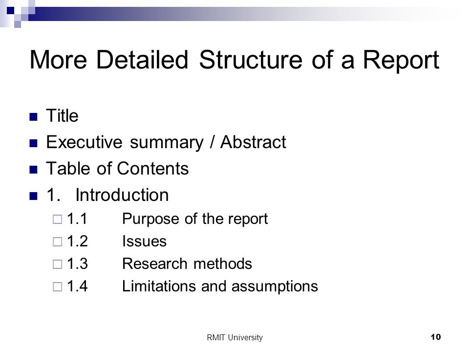 RMIT University10 More Detailed Structure of a Report Title Executive summary / Abstract Table of Contents 1.Introduction  1.1Purpose of the report  1.2Issues  1.3Research methods  1.4Limitations and assumptions