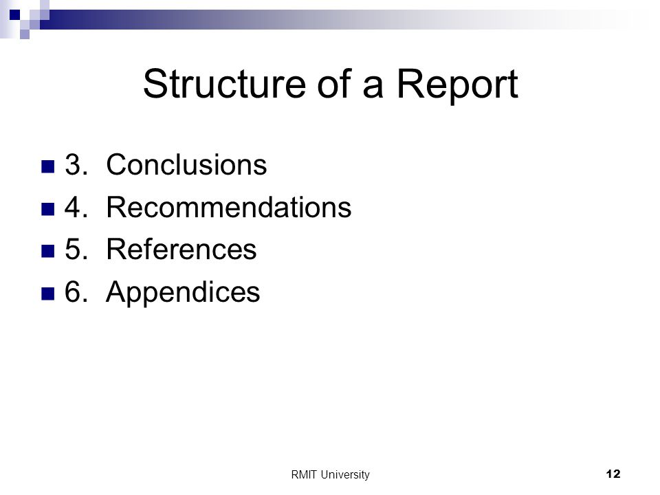 RMIT University12 Structure of a Report 3.Conclusions 4.Recommendations 5.References 6.Appendices