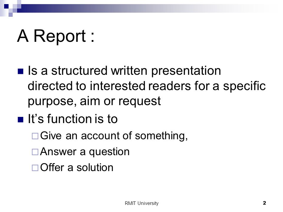 2 A Report : Is a structured written presentation directed to interested readers for a specific purpose, aim or request It's function is to  Give an account of something,  Answer a question  Offer a solution