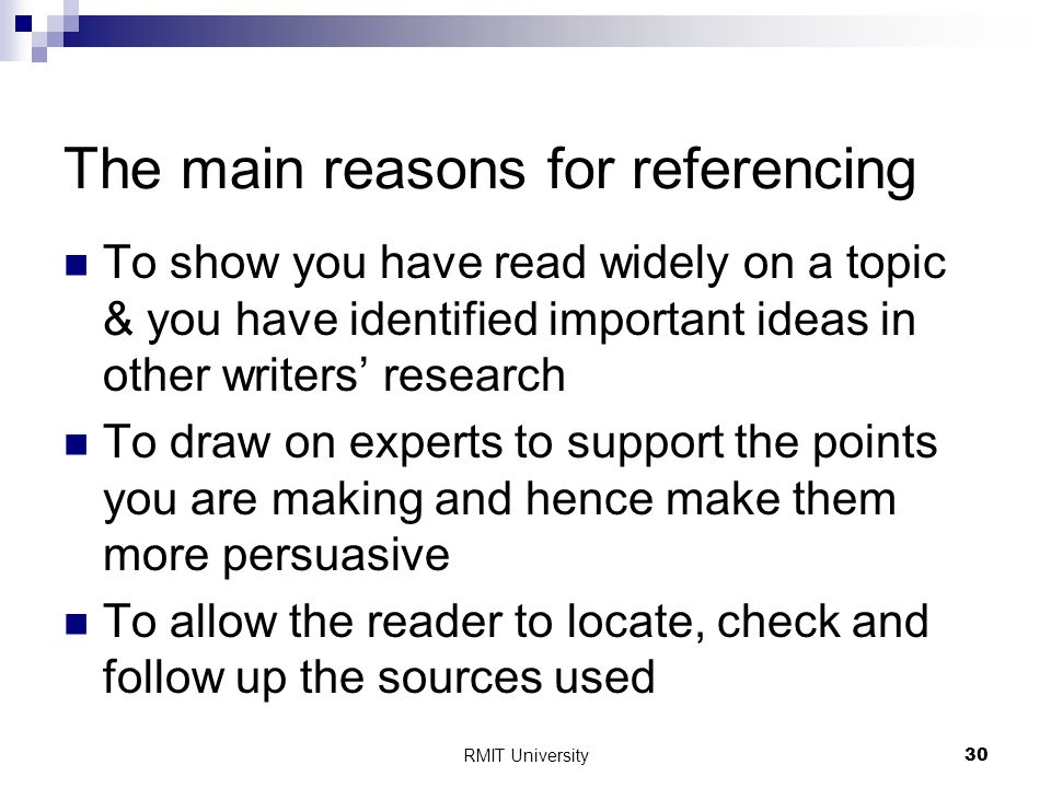 RMIT University30 The main reasons for referencing To show you have read widely on a topic & you have identified important ideas in other writers' research To draw on experts to support the points you are making and hence make them more persuasive To allow the reader to locate, check and follow up the sources used