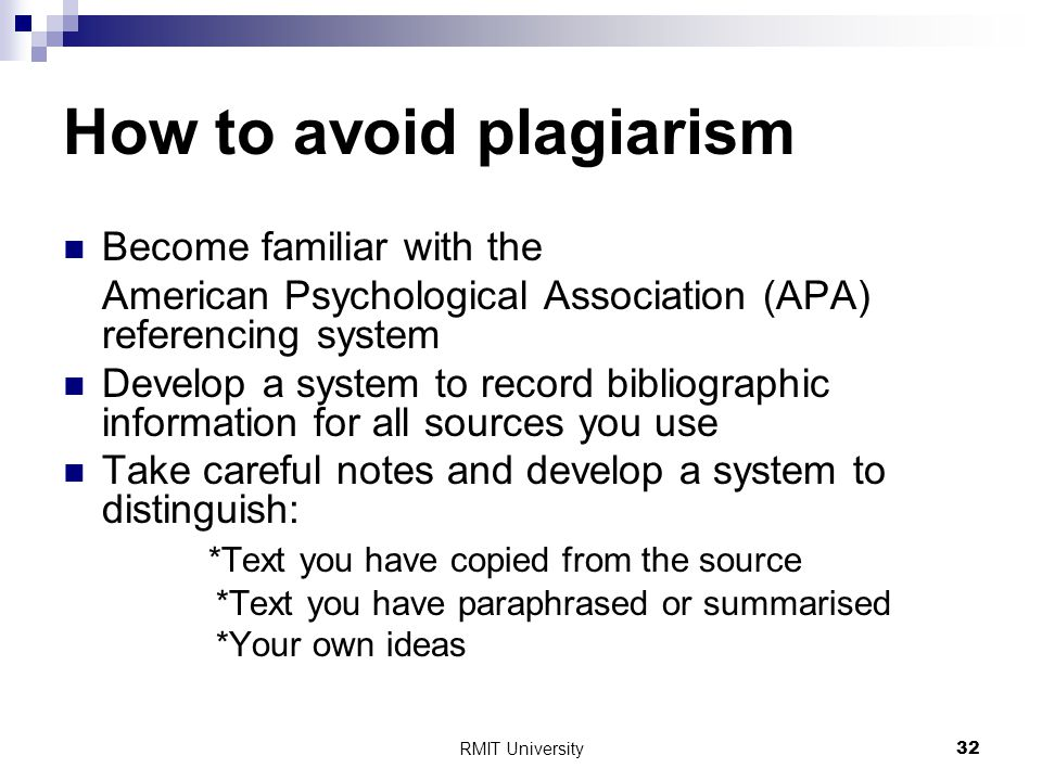 RMIT University32 How to avoid plagiarism Become familiar with the American Psychological Association (APA) referencing system Develop a system to record bibliographic information for all sources you use Take careful notes and develop a system to distinguish: *Text you have copied from the source *Text you have paraphrased or summarised *Your own ideas