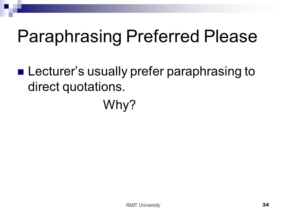 RMIT University34 Paraphrasing Preferred Please Lecturer's usually prefer paraphrasing to direct quotations.