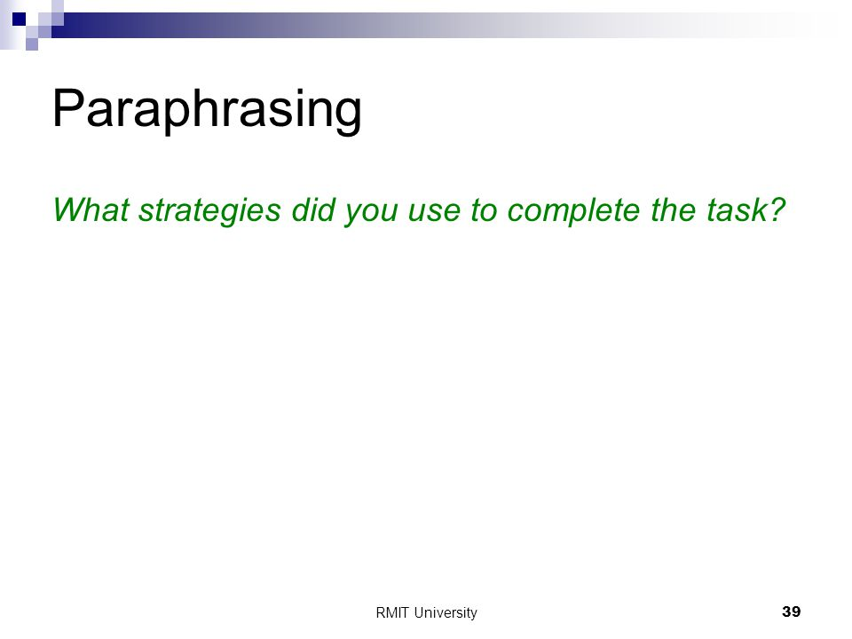 RMIT University39 Paraphrasing What strategies did you use to complete the task?