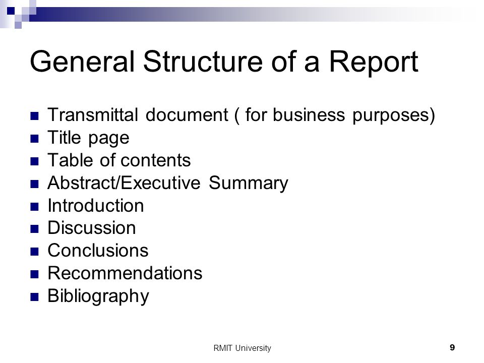RMIT University9 General Structure of a Report Transmittal document ( for business purposes) Title page Table of contents Abstract/Executive Summary Introduction Discussion Conclusions Recommendations Bibliography