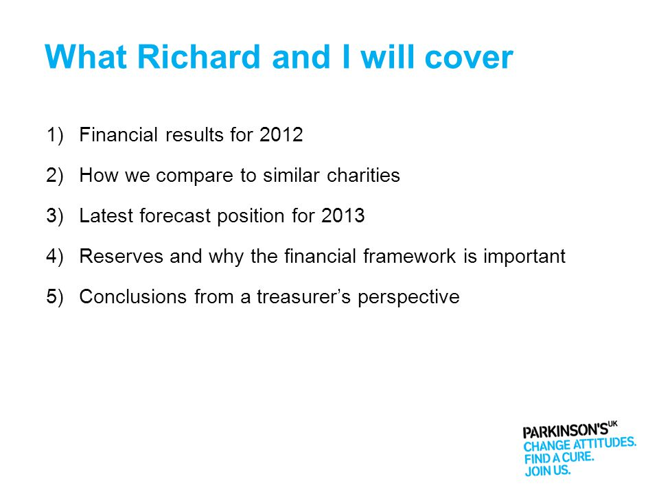 What Richard and I will cover 1)Financial results for 2012 2)How we compare to similar charities 3)Latest forecast position for 2013 4)Reserves and why the financial framework is important 5)Conclusions from a treasurer's perspective