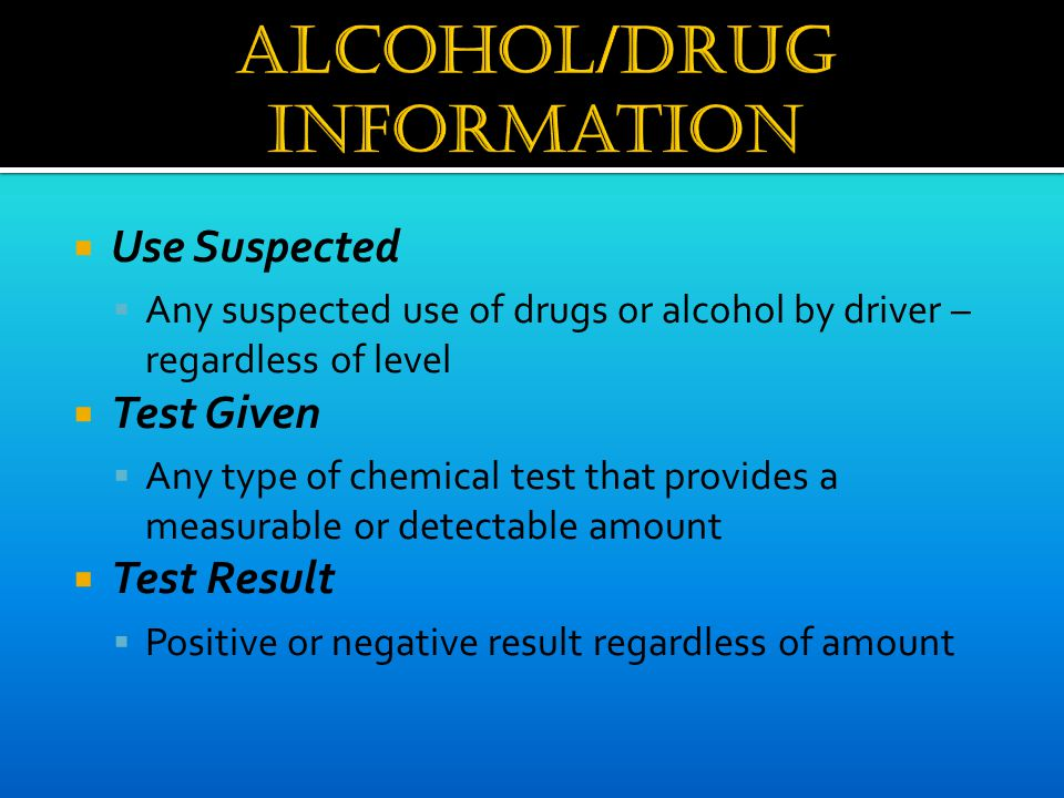  Use Suspected  Any suspected use of drugs or alcohol by driver – regardless of level  Test Given  Any type of chemical test that provides a measu