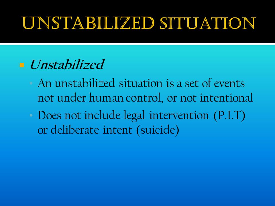  Unstabilized An unstabilized situation is a set of events not under human control, or not intentional Does not include legal intervention (P.I.T) or