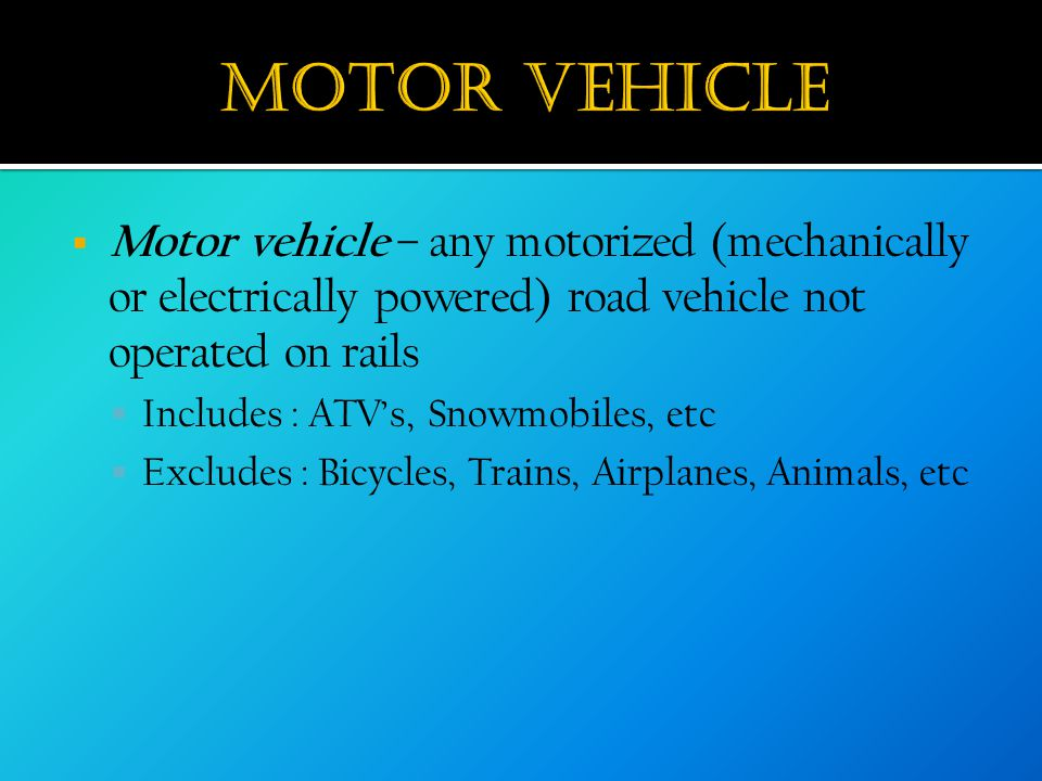  Motor vehicle – any motorized (mechanically or electrically powered) road vehicle not operated on rails  Includes : ATV's, Snowmobiles, etc  Exclu
