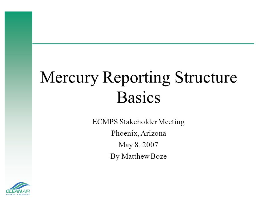 Mercury Reporting Structure Basics ECMPS Stakeholder Meeting Phoenix, Arizona May 8, 2007 By Matthew Boze