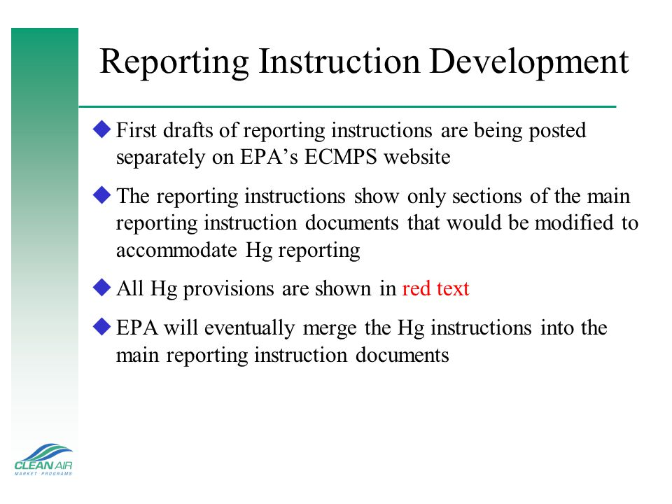 Reporting Instruction Development uFirst drafts of reporting instructions are being posted separately on EPA's ECMPS website uThe reporting instructions show only sections of the main reporting instruction documents that would be modified to accommodate Hg reporting uAll Hg provisions are shown in red text uEPA will eventually merge the Hg instructions into the main reporting instruction documents