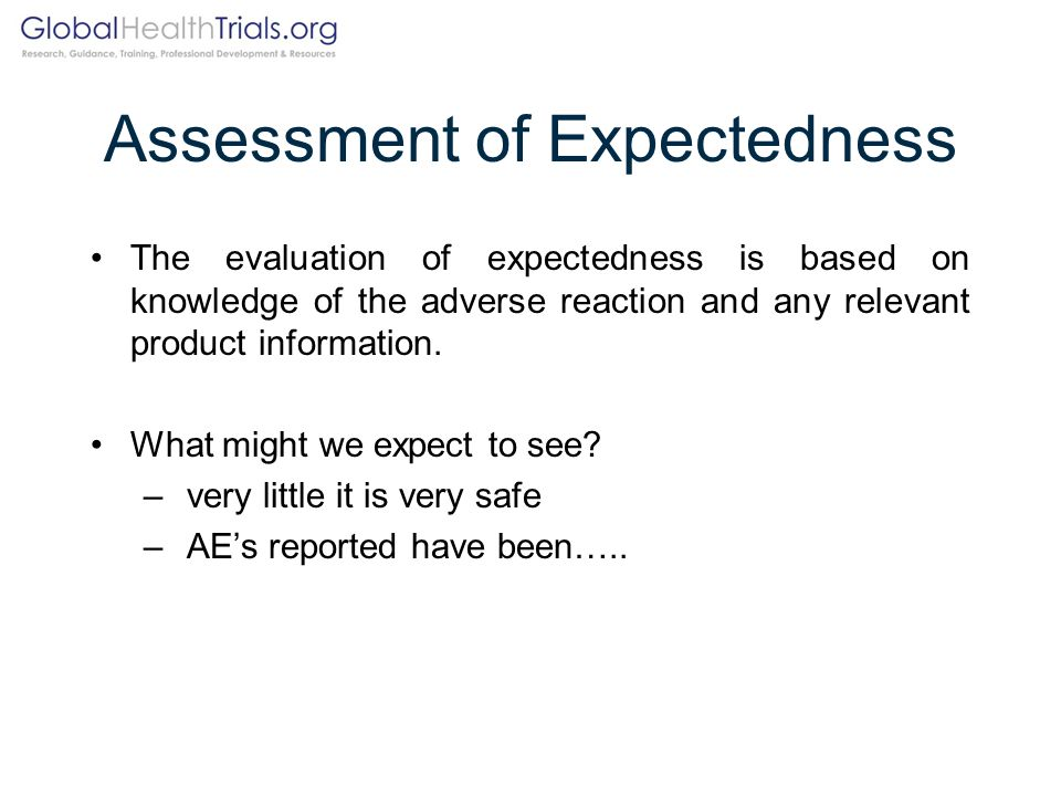 Assessment of Expectedness The evaluation of expectedness is based on knowledge of the adverse reaction and any relevant product information. What mig