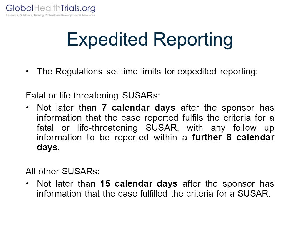 Expedited Reporting The Regulations set time limits for expedited reporting: Fatal or life threatening SUSARs: Not later than 7 calendar days after th