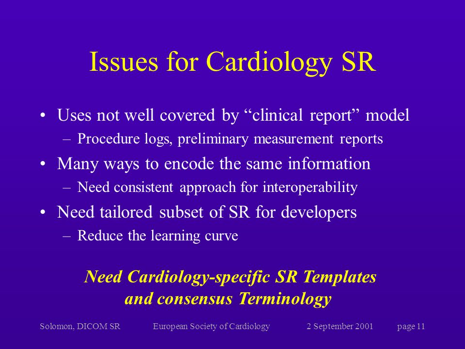 Solomon, DICOM SREuropean Society of Cardiology2 September 2001page 11 Issues for Cardiology SR Uses not well covered by clinical report model –Procedure logs, preliminary measurement reports Many ways to encode the same information –Need consistent approach for interoperability Need tailored subset of SR for developers –Reduce the learning curve Need Cardiology-specific SR Templates and consensus Terminology