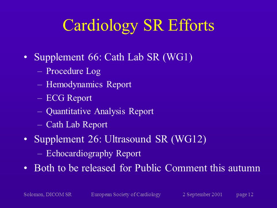 Solomon, DICOM SREuropean Society of Cardiology2 September 2001page 12 Cardiology SR Efforts Supplement 66: Cath Lab SR (WG1) –Procedure Log –Hemodynamics Report –ECG Report –Quantitative Analysis Report –Cath Lab Report Supplement 26: Ultrasound SR (WG12) –Echocardiography Report Both to be released for Public Comment this autumn