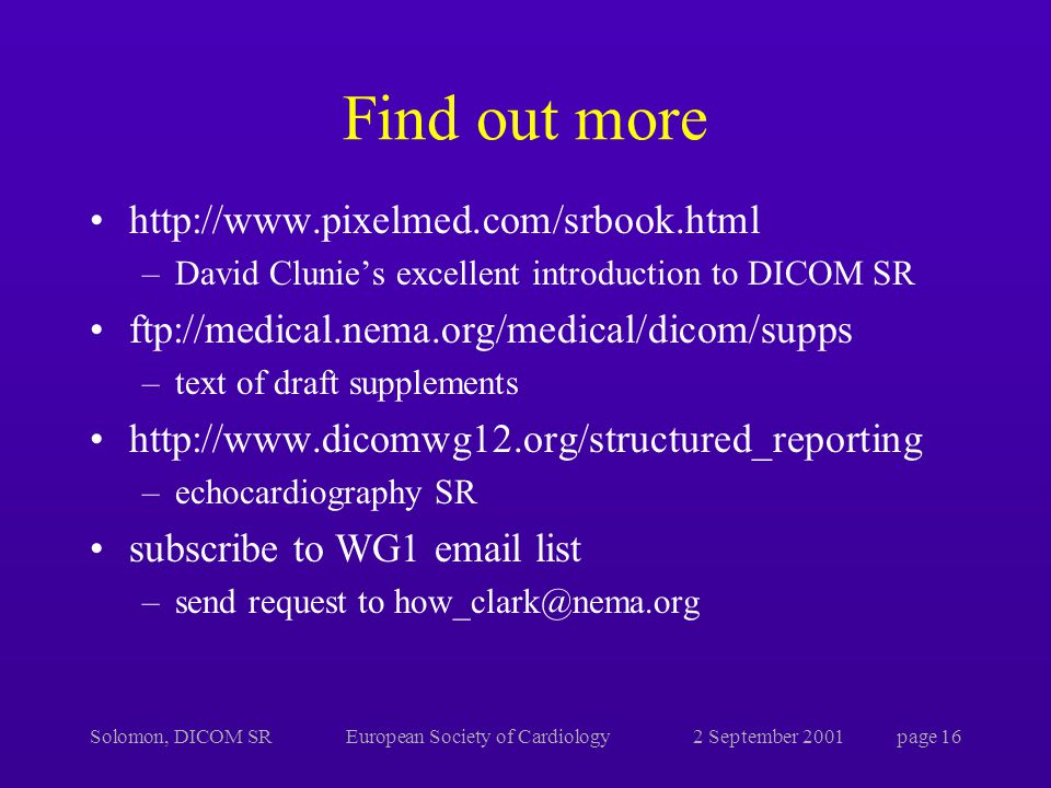 Solomon, DICOM SREuropean Society of Cardiology2 September 2001page 16 Find out more   –David Clunie's excellent introduction to DICOM SR ftp://medical.nema.org/medical/dicom/supps –text of draft supplements   –echocardiography SR subscribe to WG1  list –send request to