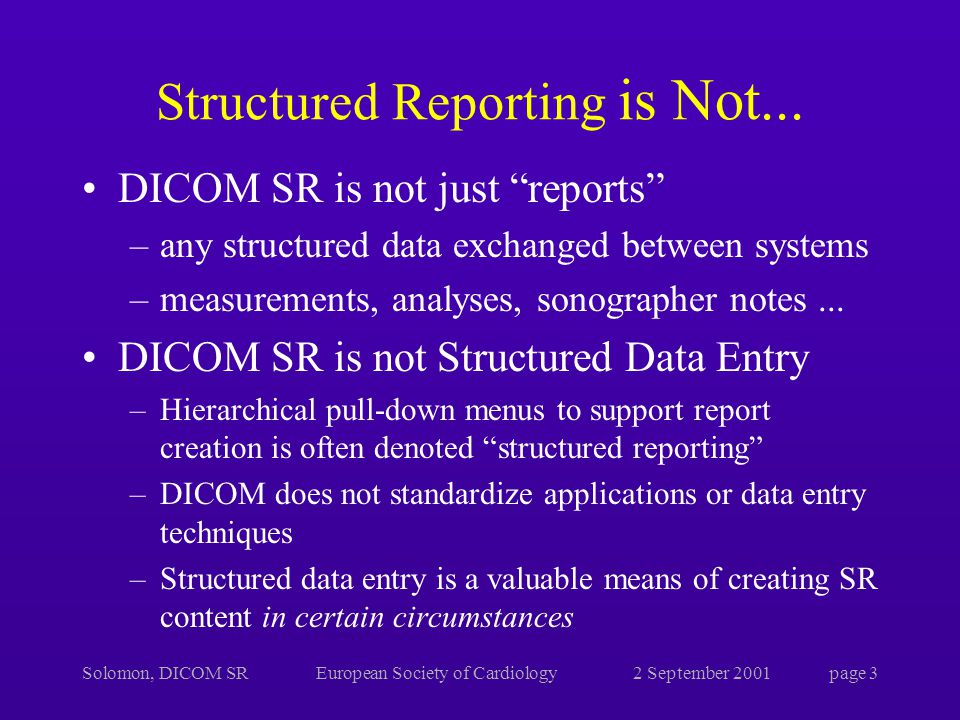 Solomon, DICOM SREuropean Society of Cardiology2 September 2001page 3 Structured Reporting is Not...