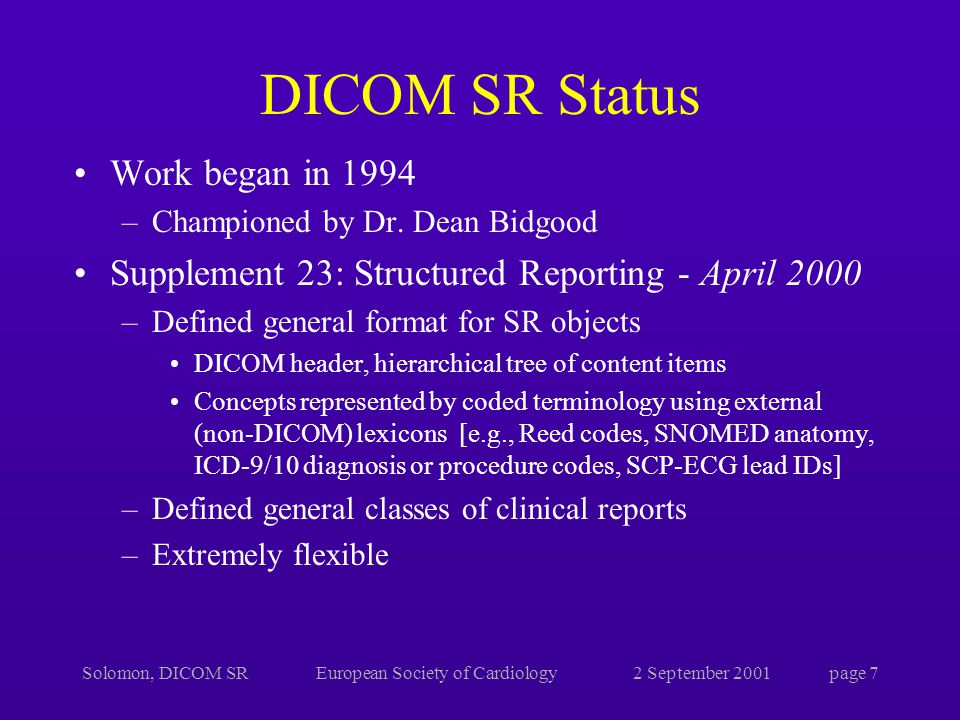 Solomon, DICOM SREuropean Society of Cardiology2 September 2001page 7 DICOM SR Status Work began in 1994 –Championed by Dr.