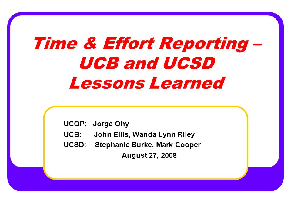 Objectives of this Presentation Discuss increased federal agency focus on compliance with time and effort regulations; and the impact of non-compliance experienced by other institutions Provide background information concerning results of the NSF audits conducted at UCB and UCSD Provide overview of lessons learned as a result of electronic time reporting system implementation at UCSD and UCB Discuss areas of risk and future audit plans