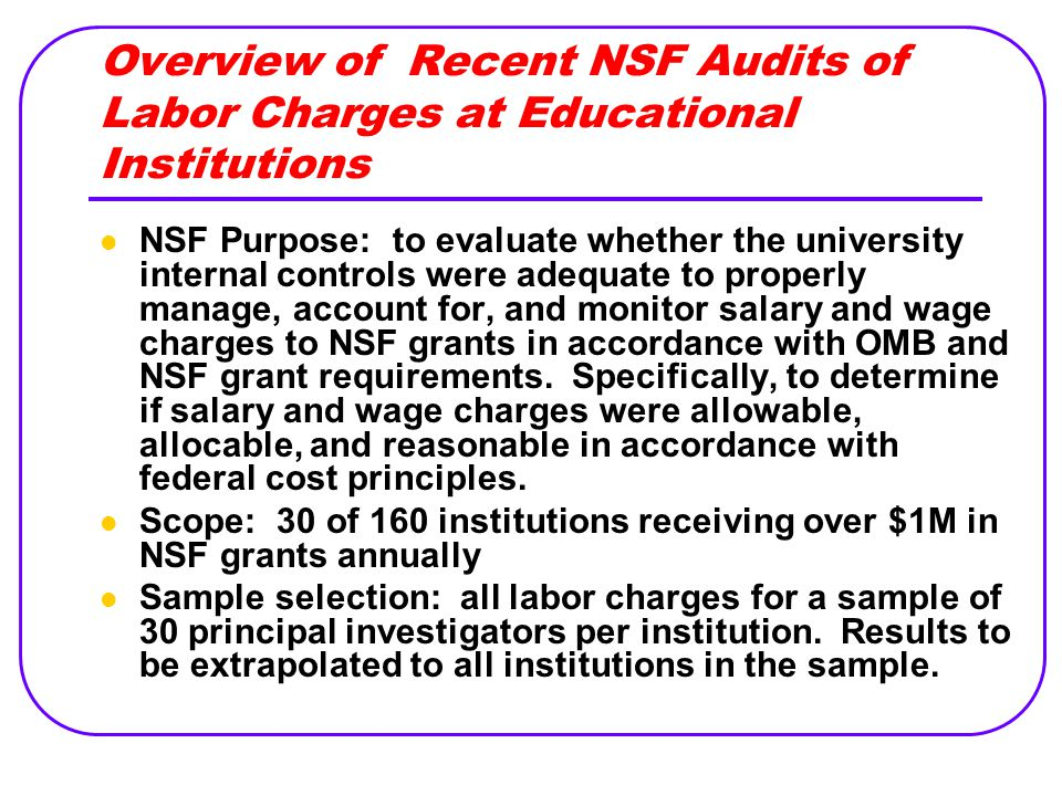 Overview of Recent NSF Audits of Labor Charges at Educational Institutions NSF Purpose: to evaluate whether the university internal controls were adeq
