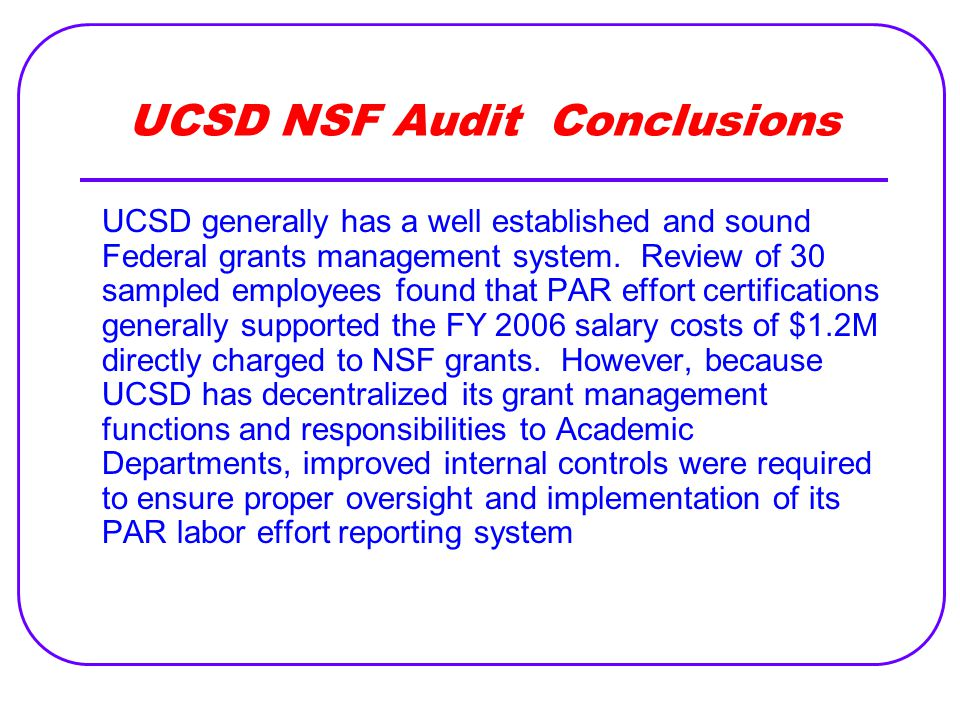 UCSD NSF Audit Conclusions UCSD generally has a well established and sound Federal grants management system. Review of 30 sampled employees found that