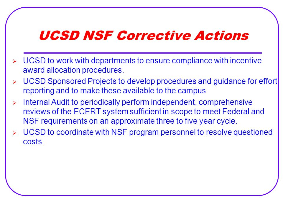 UCSD NSF Corrective Actions  UCSD to work with departments to ensure compliance with incentive award allocation procedures.  UCSD Sponsored Projects