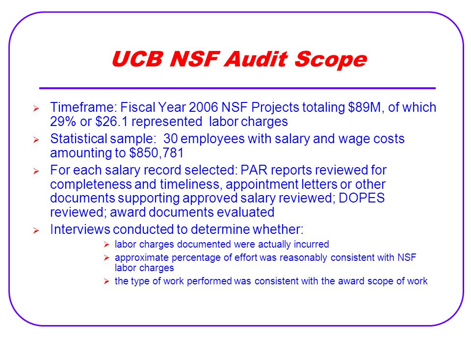 UCB NSF Audit Scope  Timeframe: Fiscal Year 2006 NSF Projects totaling $89M, of which 29% or $26.1 represented labor charges  Statistical sample: 30 employees with salary and wage costs amounting to $850,781  For each salary record selected: PAR reports reviewed for completeness and timeliness, appointment letters or other documents supporting approved salary reviewed; DOPES reviewed; award documents evaluated  Interviews conducted to determine whether:  labor charges documented were actually incurred  approximate percentage of effort was reasonably consistent with NSF labor charges  the type of work performed was consistent with the award scope of work