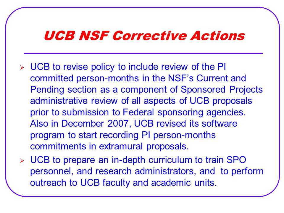 UCB NSF Corrective Actions  UCB to revise policy to include review of the PI committed person-months in the NSF's Current and Pending section as a component of Sponsored Projects administrative review of all aspects of UCB proposals prior to submission to Federal sponsoring agencies.