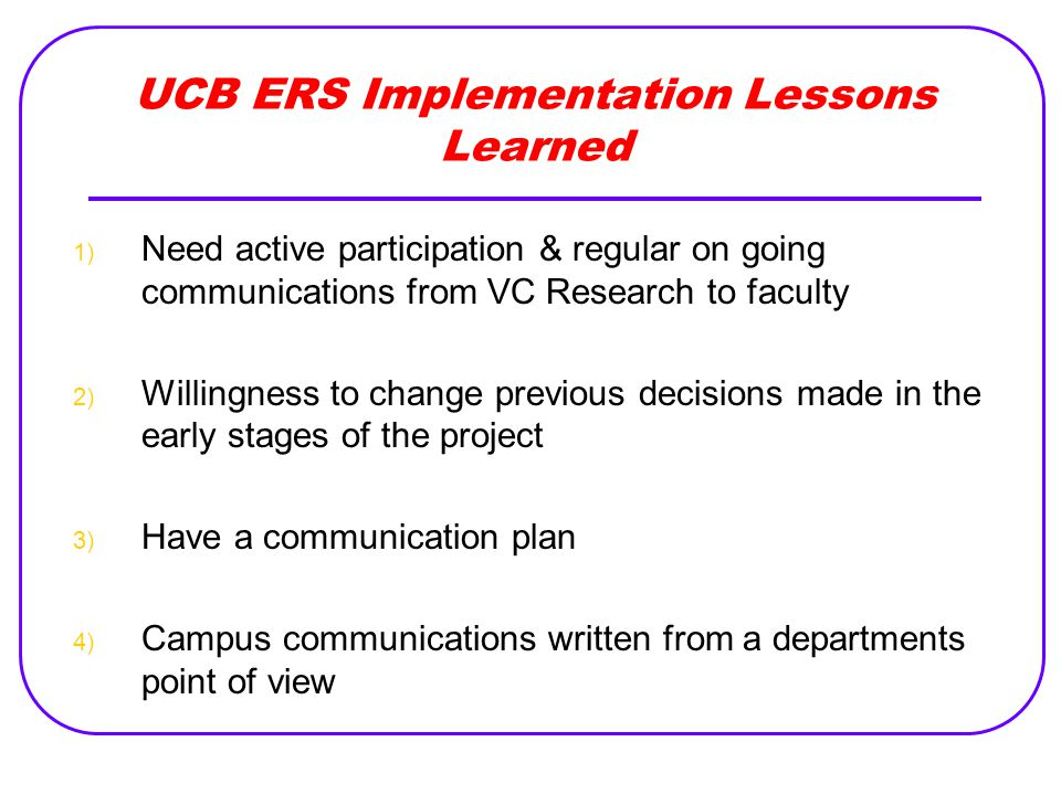 UCB ERS Implementation Lessons Learned 1) Need active participation & regular on going communications from VC Research to faculty 2) Willingness to change previous decisions made in the early stages of the project 3) Have a communication plan 4) Campus communications written from a departments point of view