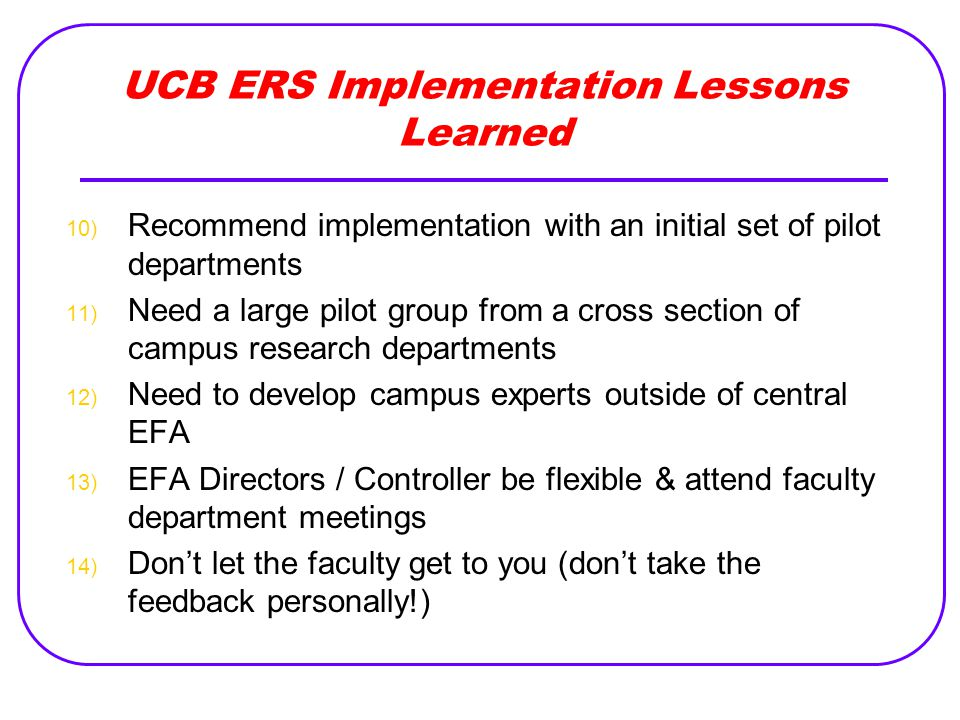 UCB ERS Implementation Lessons Learned 10) Recommend implementation with an initial set of pilot departments 11) Need a large pilot group from a cross section of campus research departments 12) Need to develop campus experts outside of central EFA 13) EFA Directors / Controller be flexible & attend faculty department meetings 14) Don't let the faculty get to you (don't take the feedback personally!)