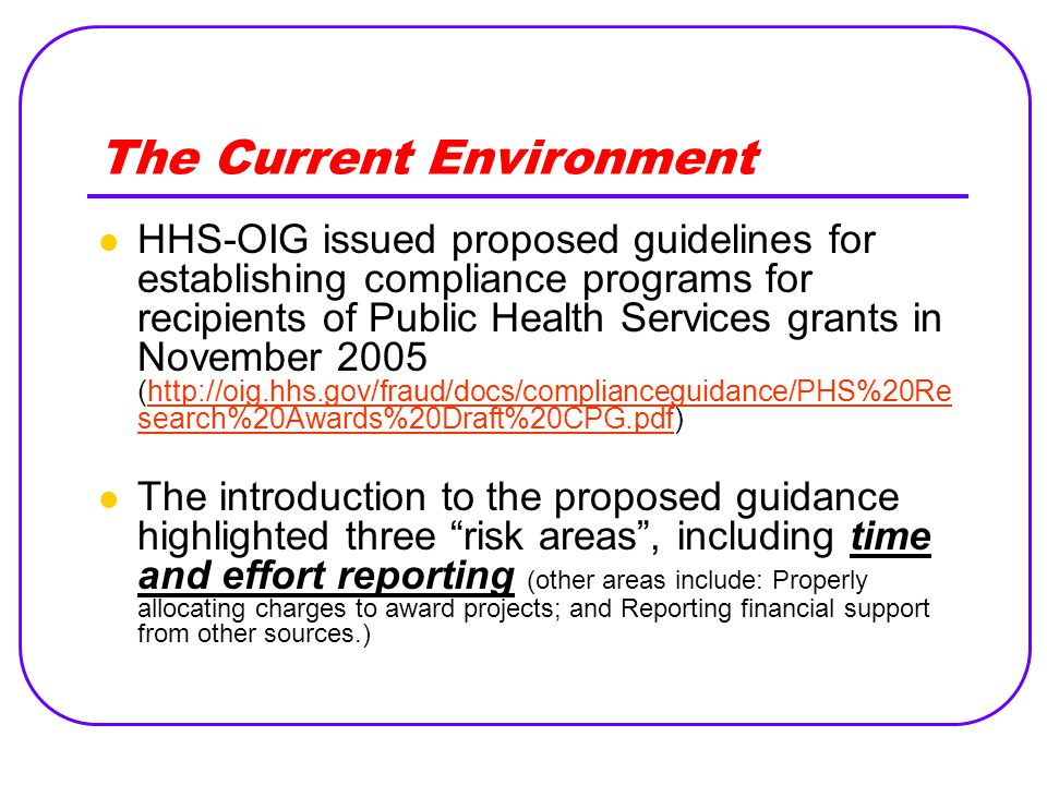 The Current Environment HHS-OIG issued proposed guidelines for establishing compliance programs for recipients of Public Health Services grants in November 2005 (http://oig.hhs.gov/fraud/docs/complianceguidance/PHS%20Re search%20Awards%20Draft%20CPG.pdf)http://oig.hhs.gov/fraud/docs/complianceguidance/PHS%20Re search%20Awards%20Draft%20CPG.pdf The introduction to the proposed guidance highlighted three risk areas , including time and effort reporting (other areas include: Properly allocating charges to award projects; and Reporting financial support from other sources.)