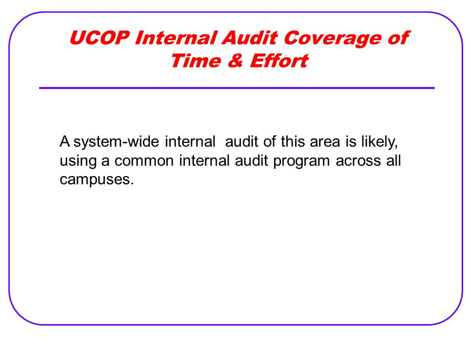 UCOP Internal Audit Coverage of Time & Effort A system-wide internal audit of this area is likely, using a common internal audit program across all ca