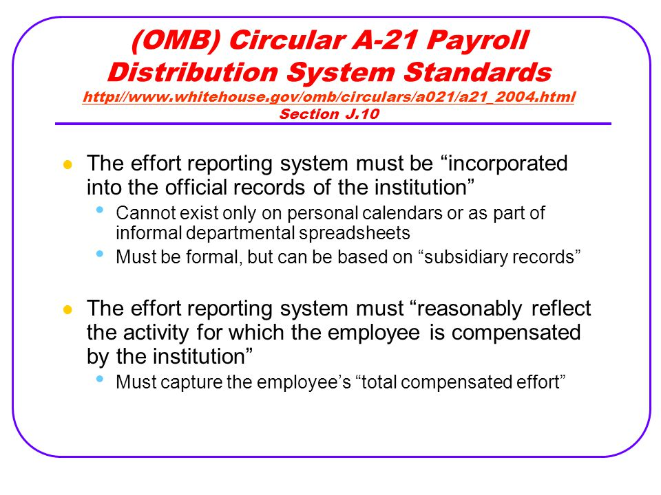 (OMB) Circular A-21 Payroll Distribution System Standards   Section J.10   The effort reporting system must be incorporated into the official records of the institution Cannot exist only on personal calendars or as part of informal departmental spreadsheets Must be formal, but can be based on subsidiary records The effort reporting system must reasonably reflect the activity for which the employee is compensated by the institution Must capture the employee's total compensated effort