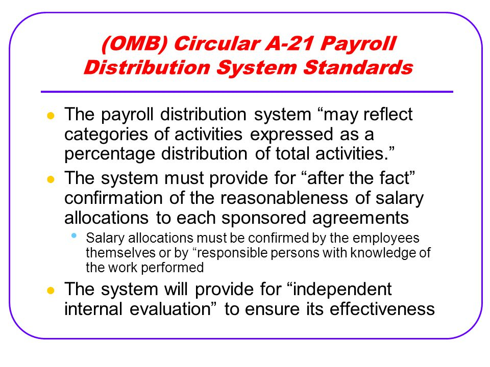 (OMB) Circular A-21 Payroll Distribution System Standards The payroll distribution system may reflect categories of activities expressed as a percentage distribution of total activities. The system must provide for after the fact confirmation of the reasonableness of salary allocations to each sponsored agreements Salary allocations must be confirmed by the employees themselves or by responsible persons with knowledge of the work performed The system will provide for independent internal evaluation to ensure its effectiveness