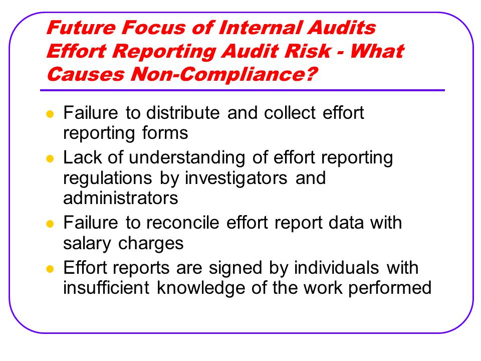 Future Focus of Internal Audits Effort Reporting Audit Risk - What Causes Non-Compliance? Failure to distribute and collect effort reporting forms Lac
