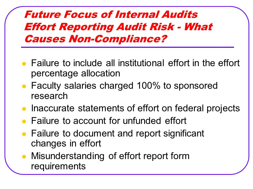 Future Focus of Internal Audits Effort Reporting Audit Risk - What Causes Non-Compliance? Failure to include all institutional effort in the effort pe