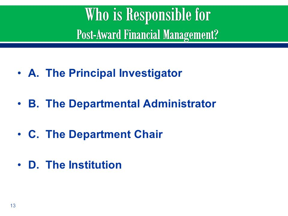 A. The Principal Investigator B. The Departmental Administrator C. The Department Chair D. The Institution 13