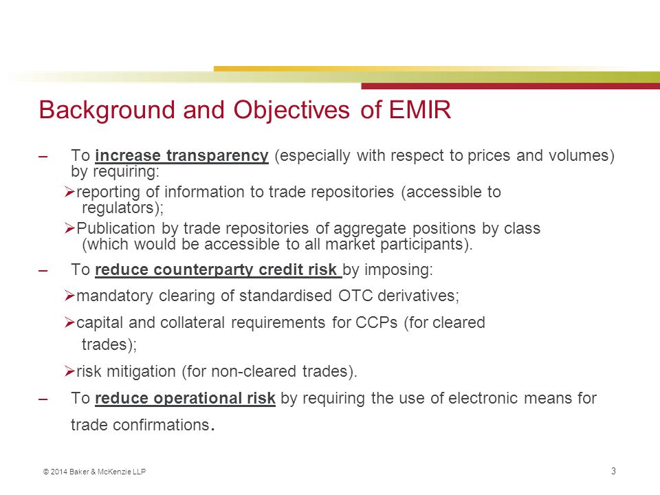 © 2014 Baker & McKenzie LLP EMIR Implementation timetable 15 Mar 2013  Risk mitigation for OTC derivatives: Timely confirmation and daily valuation requirements (FC and NFC+) in force;  Obligation on NFCs to report to ESMA and competent authority if exceed clearing threshold  FCs monthly report unconfirmed OTC derivatives outstanding > 5 business days 15 Sep 2013  Risk mitigation for OTC derivatives: Requirements for portfolio reconciliation, portfolio compression and dispute resolution enter into force  FCs required to report any disputes about OTC derivative, its valuatioon or exchange of collateral > €15 million and outstanding > 15 business days 12 Feb 2014  Reporting start date for each asset class for which a Trade Repository is authorised: commodities, credit, foreign exchange, equity, interest rates and others both OTC and exchange traded  Applies to all new derivative contracts  Backloading requirement: All derivatives entered into on or after 16 August 2012 onwards that are still outstanding 13 May 2014  Backloading requirement: derivatives entered into before 16 August 2012 which were still outstanding on 12 February 2014 Q1 2014  First CCPs likely to be authorised Summer 2014  ESMA to submit draft RTS on the clearing obligation 12 August 2014  Trade reporting will include requirement to report on mark-to-market/ mark-to-model and information on collateral (FC and NFC+ only) H2 2014  Expect ESMA RTS on margin for non-cleared OTC derivatives trades.
